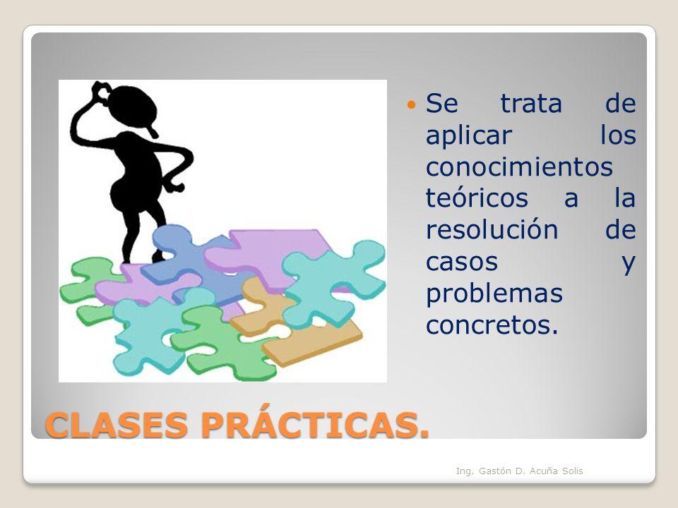 CLASES PRÁCTICAS. Se trata de aplicar los conocimientos teóricos a la resolución de casos y problemas concretos. Ing. Gastón D. Acuña Solis