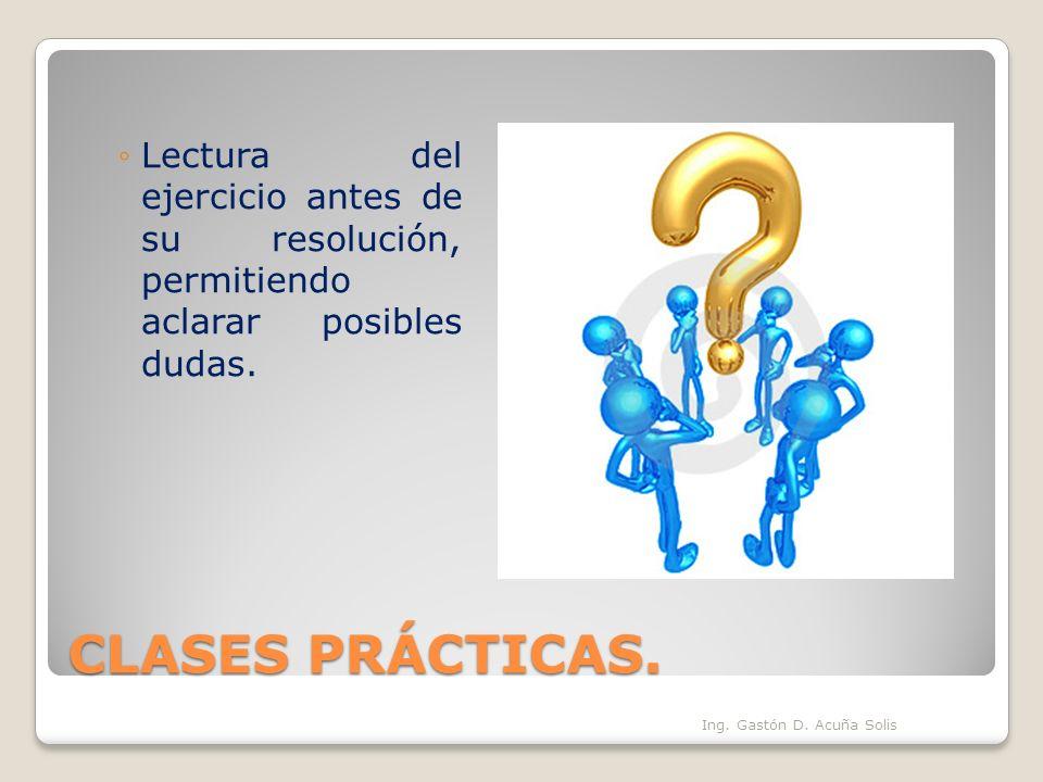 CLASES PRÁCTICAS. Lectura del ejercicio antes de su resolución, permitiendo aclarar posibles dudas. Ing. Gastón D. Acuña Solis