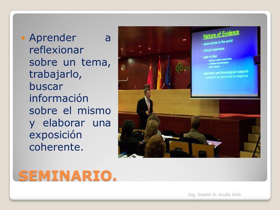 SEMINARIO. Ing. Gastón D. Acuña Solis Aprender a reflexionar sobre un tema, trabajarlo, buscar información sobre el mismo y elaborar una exposición co
