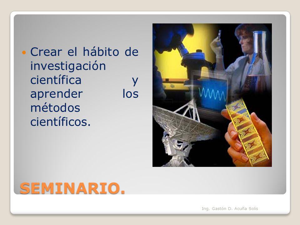SEMINARIO. Ing. Gastón D. Acuña Solis Crear el hábito de investigación científica y aprender los métodos científicos.