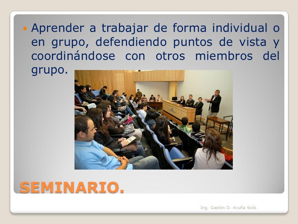 SEMINARIO. Ing. Gastón D. Acuña Solis Aprender a trabajar de forma individual o en grupo, defendiendo puntos de vista y coordinándose con otros miembr