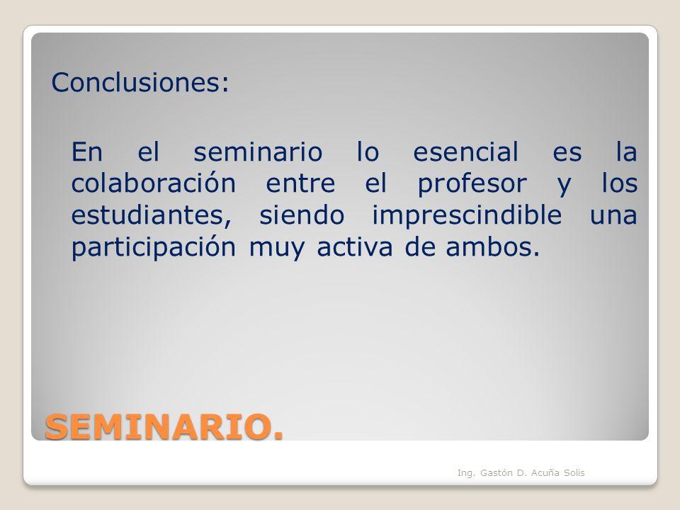SEMINARIO. Ing. Gastón D. Acuña Solis Conclusiones: En el seminario lo esencial es la colaboración entre el profesor y los estudiantes, siendo impresc