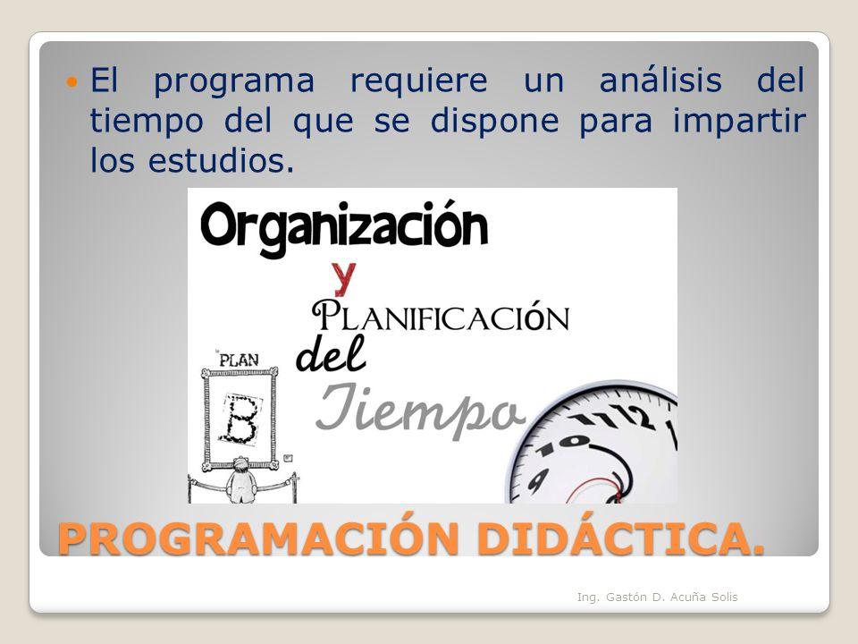 PROGRAMACIÓN DIDÁCTICA. El programa requiere un análisis del tiempo del que se dispone para impartir los estudios. Ing. Gastón D. Acuña Solis