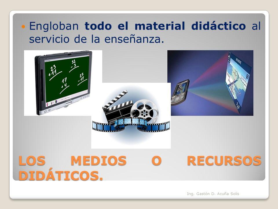 LOS MEDIOS O RECURSOS DIDÁTICOS. Engloban todo el material didáctico al servicio de la enseñanza. Ing. Gastón D. Acuña Solis