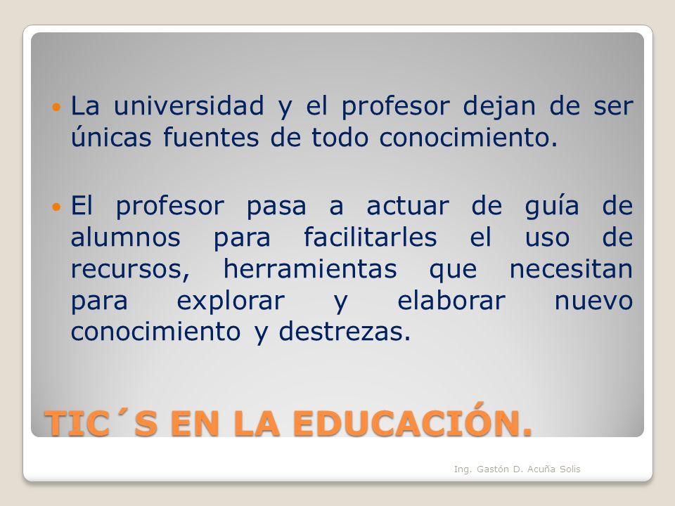 TIC´S EN LA EDUCACIÓN. La universidad y el profesor dejan de ser únicas fuentes de todo conocimiento. El profesor pasa a actuar de guía de alumnos par