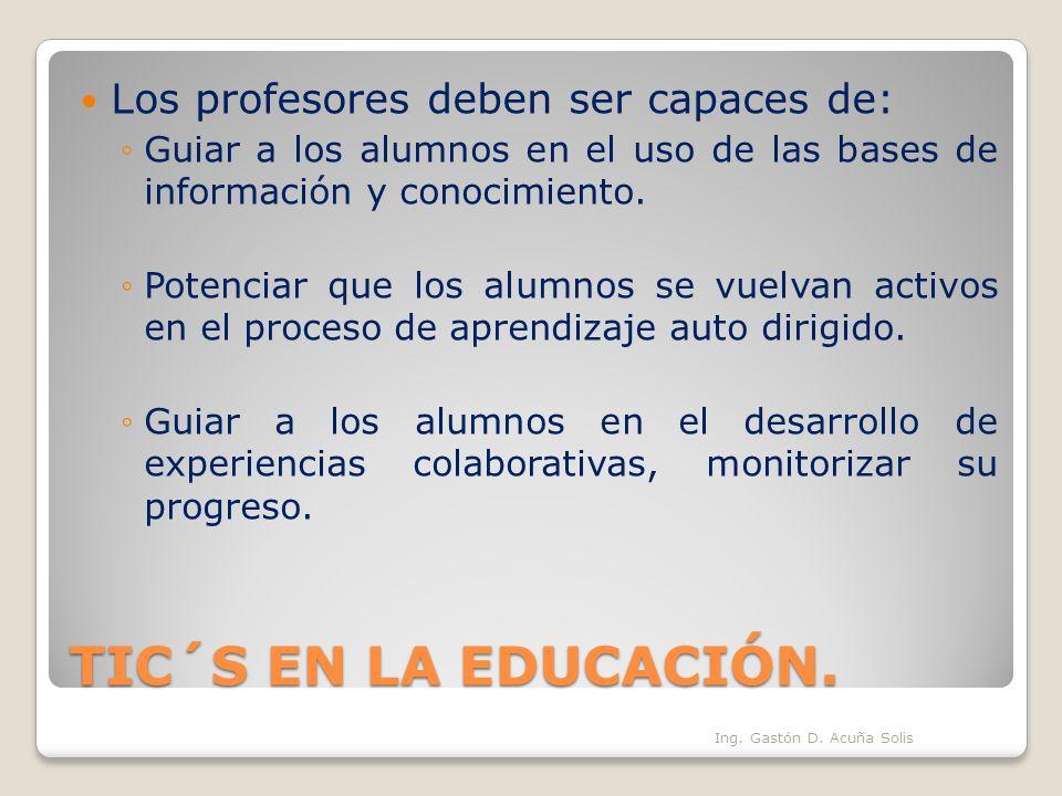 TIC´S EN LA EDUCACIÓN. Los profesores deben ser capaces de: Guiar a los alumnos en el uso de las bases de información y conocimiento. Potenciar que lo