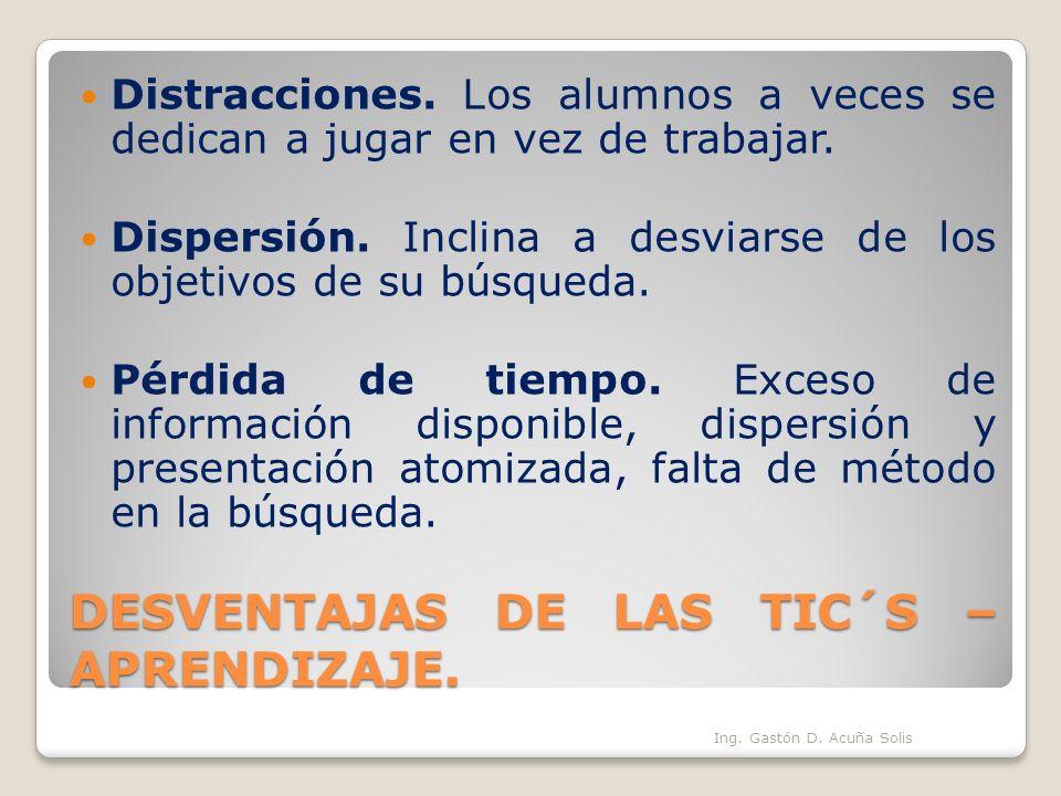 DESVENTAJAS DE LAS TIC´S – APRENDIZAJE. Distracciones. Los alumnos a veces se dedican a jugar en vez de trabajar. Dispersión. Inclina a desviarse de l