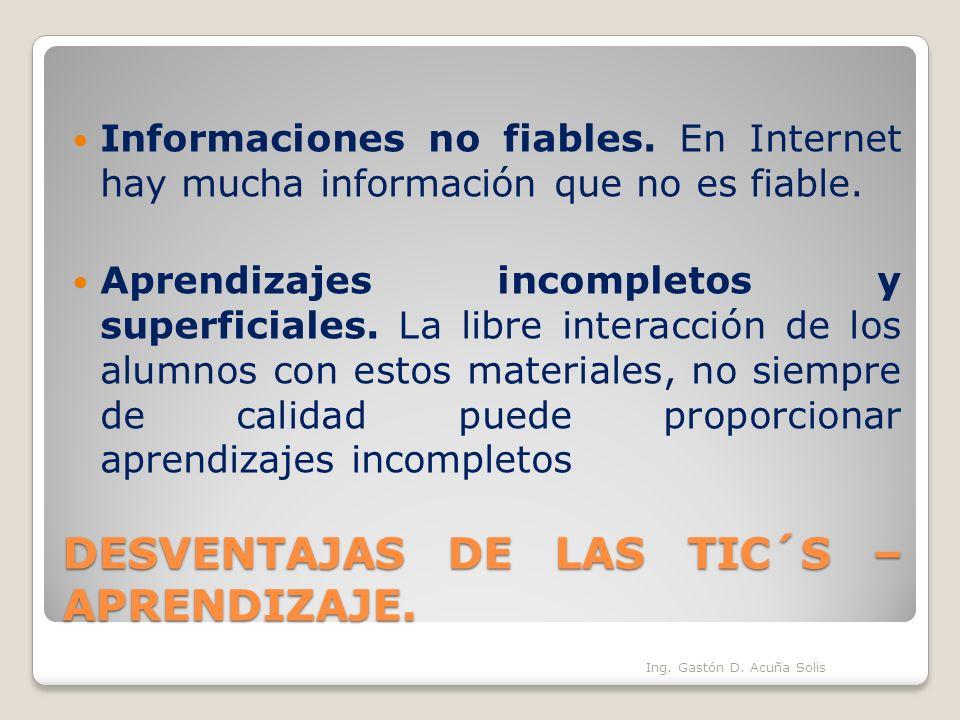 DESVENTAJAS DE LAS TIC´S – APRENDIZAJE. Informaciones no fiables. En Internet hay mucha información que no es fiable. Aprendizajes incompletos y super