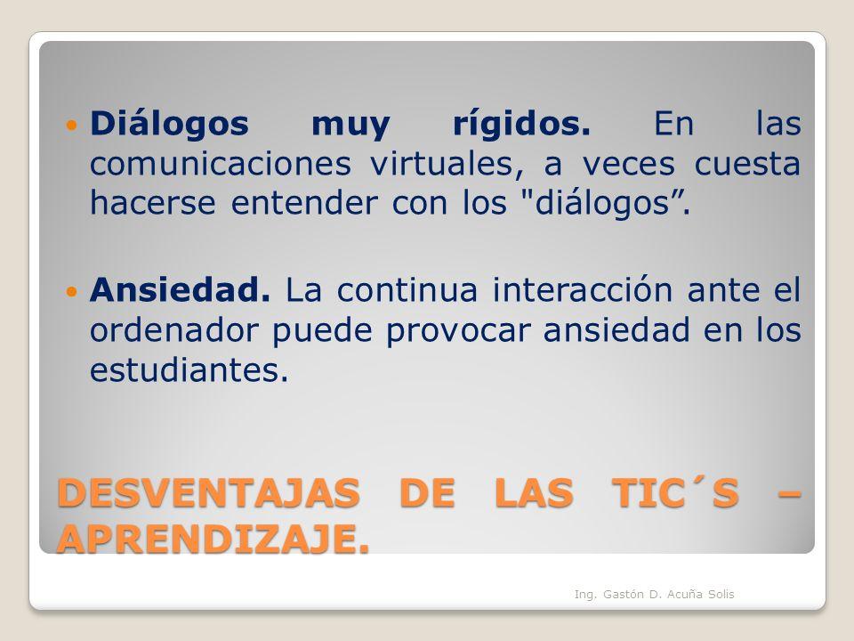 DESVENTAJAS DE LAS TIC´S – APRENDIZAJE. Diálogos muy rígidos. En las comunicaciones virtuales, a veces cuesta hacerse entender con los