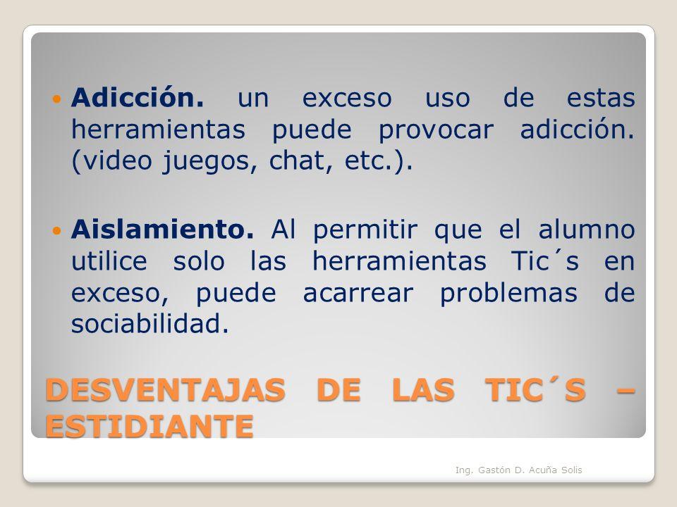 DESVENTAJAS DE LAS TIC´S – ESTIDIANTE Adicción. un exceso uso de estas herramientas puede provocar adicción. (video juegos, chat, etc.). Aislamiento.