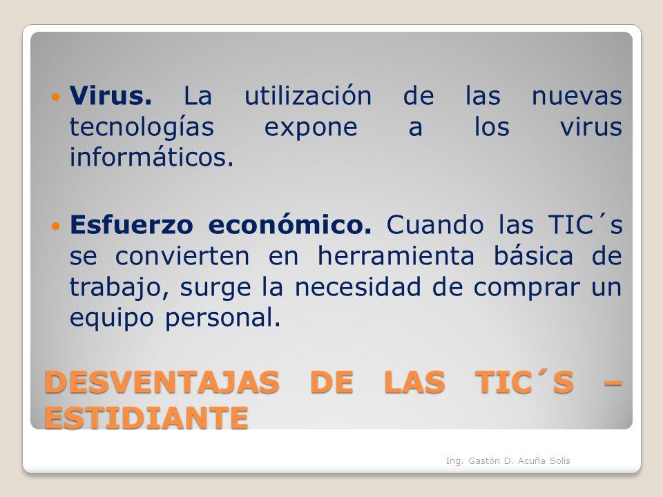 DESVENTAJAS DE LAS TIC´S – ESTIDIANTE Virus. La utilización de las nuevas tecnologías expone a los virus informáticos. Esfuerzo económico. Cuando las