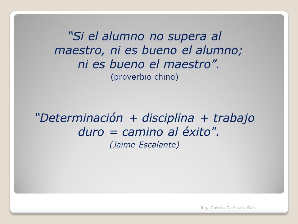 Si el alumno no supera al maestro, ni es bueno el alumno; ni es bueno el maestro. (proverbio chino) Ing. Gastón D. Acuña Solis Determinación + discipl