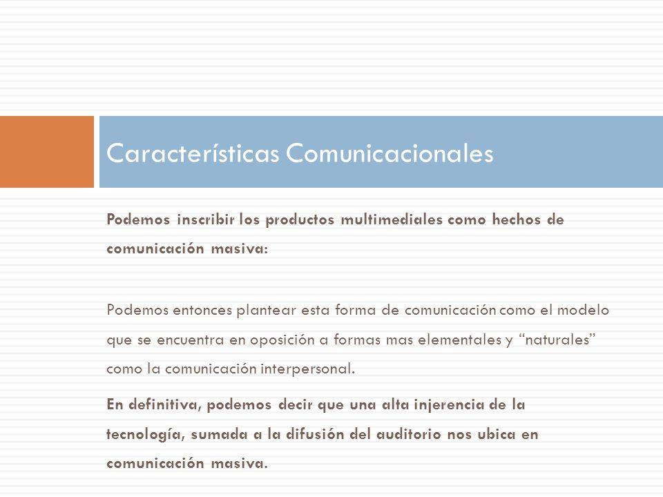Podemos inscribir los productos multimediales como hechos de comunicación masiva: Podemos entonces plantear esta forma de comunicación como el modelo