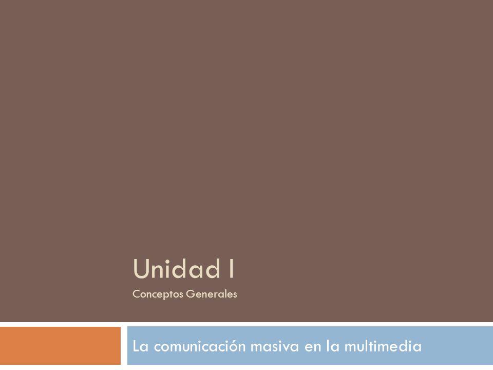 Unidad I Conceptos Generales La comunicación masiva en la multimedia