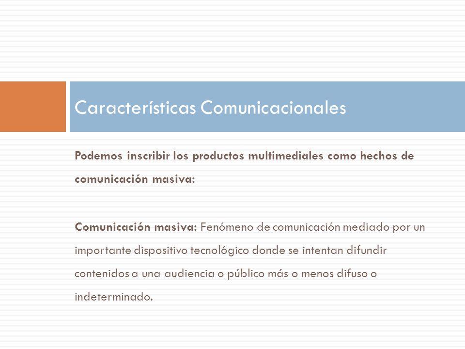 Podemos inscribir los productos multimediales como hechos de comunicación masiva: En la comunicación masiva se tiende hacia la impersonalidad y la telepresencia (la simultaneidad espacial o temporal entre los polos de la comunicación se dispersa) Características Comunicacionales