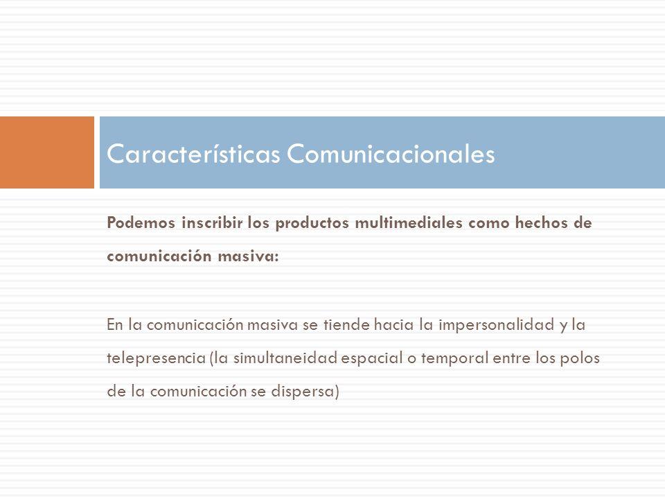Podemos inscribir los productos multimediales como hechos de comunicación masiva: En la comunicación masiva se tiende hacia la impersonalidad y la tel