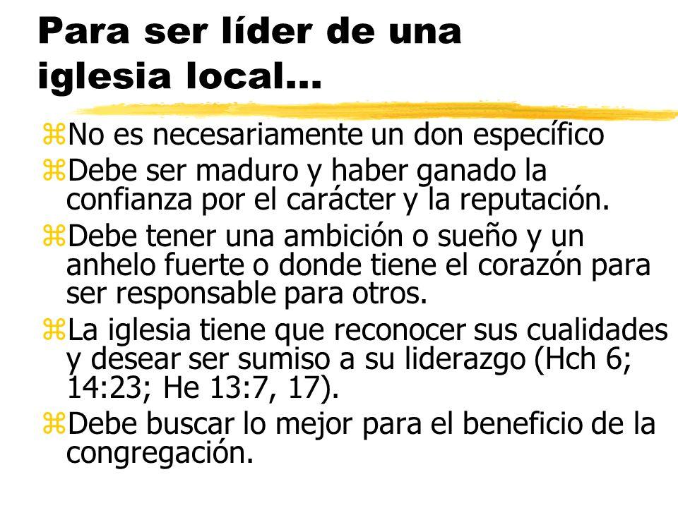 Para ser líder de una iglesia local... zNo es necesariamente un don específico zDebe ser maduro y haber ganado la confianza por el carácter y la reput
