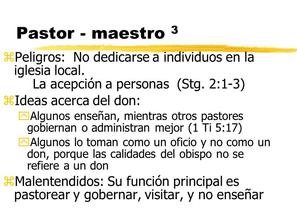 Pastor - maestro 3 zPeligros: No dedicarse a individuos en la iglesia local. La acepción a personas (Stg. 2:1-3) zIdeas acerca del don: yAlgunos enseñ