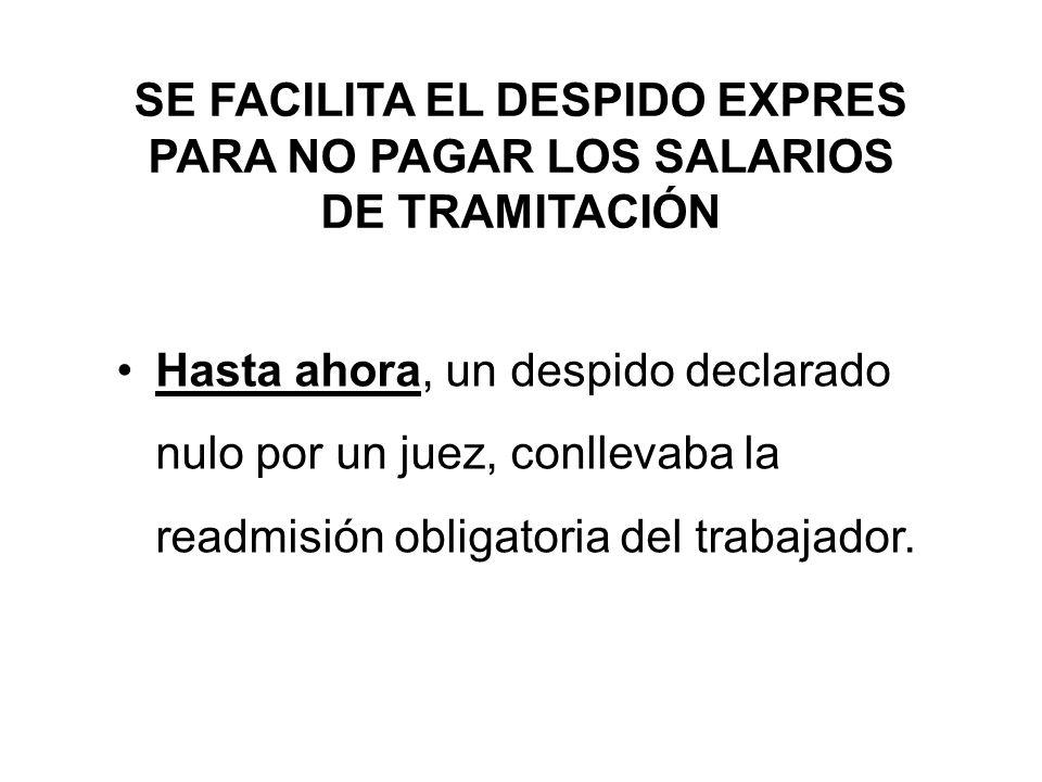 SE FACILITA EL DESPIDO EXPRES PARA NO PAGAR LOS SALARIOS DE TRAMITACIÓN Hasta ahora, un despido declarado nulo por un juez, conllevaba la readmisión obligatoria del trabajador.