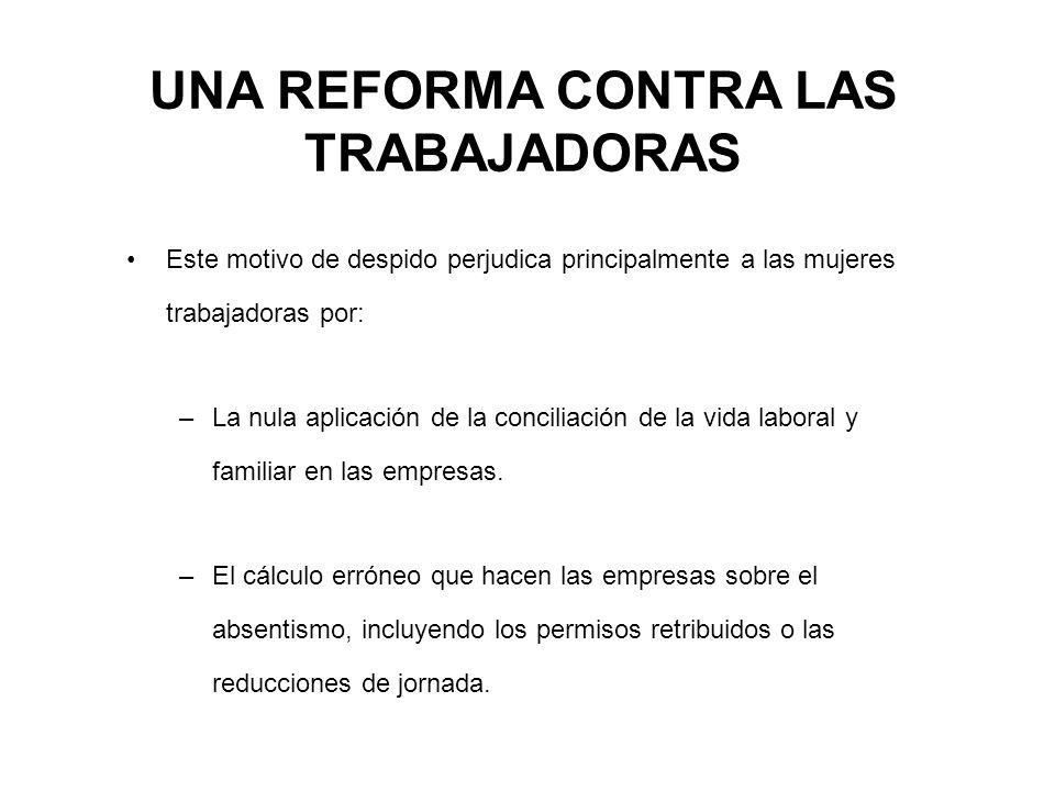 UNA REFORMA CONTRA LAS TRABAJADORAS Este motivo de despido perjudica principalmente a las mujeres trabajadoras por: –La nula aplicación de la conciliación de la vida laboral y familiar en las empresas.