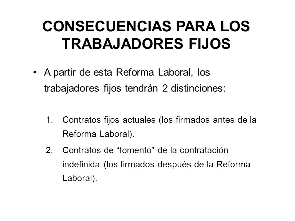 CONSECUENCIAS PARA LOS TRABAJADORES FIJOS A partir de esta Reforma Laboral, los trabajadores fijos tendrán 2 distinciones: 1.Contratos fijos actuales (los firmados antes de la Reforma Laboral).