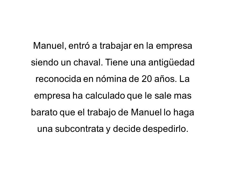 Manuel, entró a trabajar en la empresa siendo un chaval. Tiene una antigüedad reconocida en nómina de 20 años. La empresa ha calculado que le sale mas