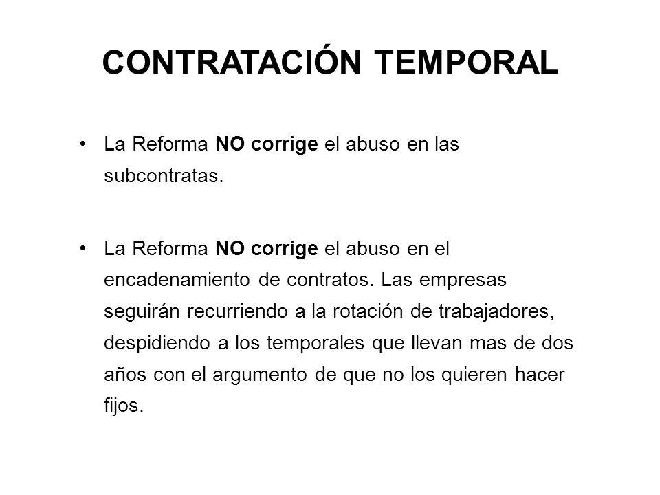 CONTRATACIÓN TEMPORAL La Reforma NO corrige el abuso en las subcontratas. La Reforma NO corrige el abuso en el encadenamiento de contratos. Las empres