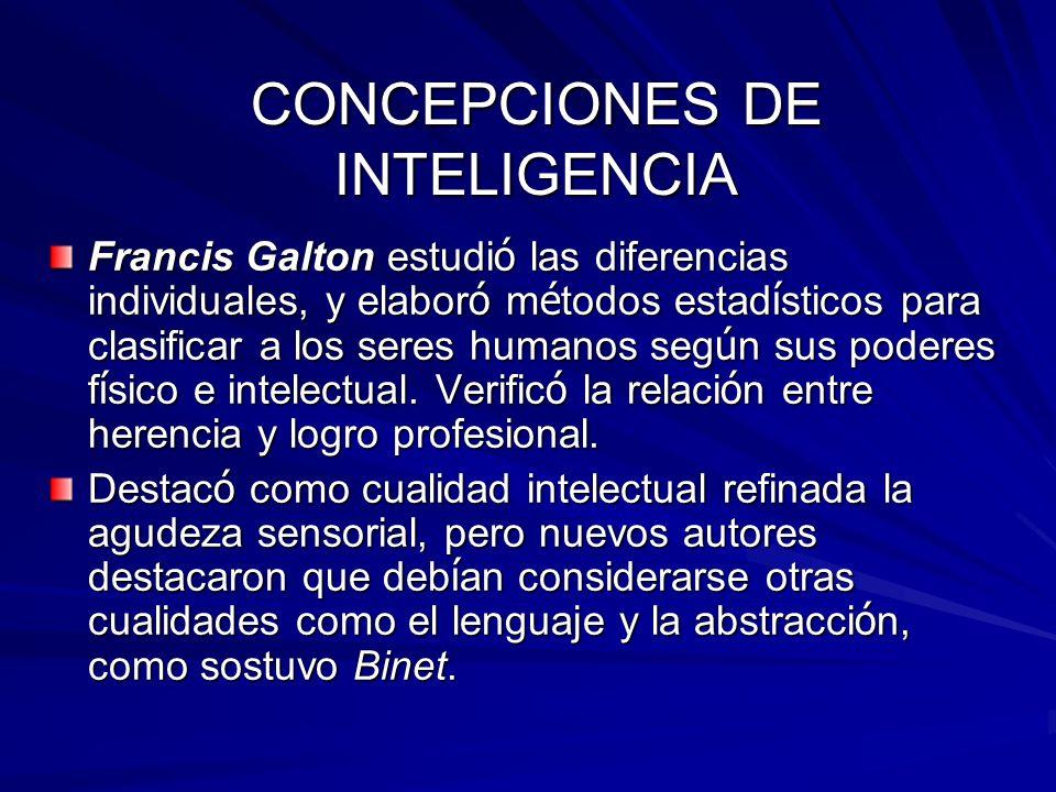CONCEPCIONES DE INTELIGENCIA Francis Galton estudi ó las diferencias individuales, y elabor ó m é todos estad í sticos para clasificar a los seres hum