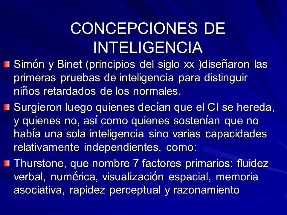 CONCEPCIONES DE INTELIGENCIA Sim ó n y Binet (principios del siglo xx )dise ñ aron las primeras pruebas de inteligencia para distinguir ni ñ os retard