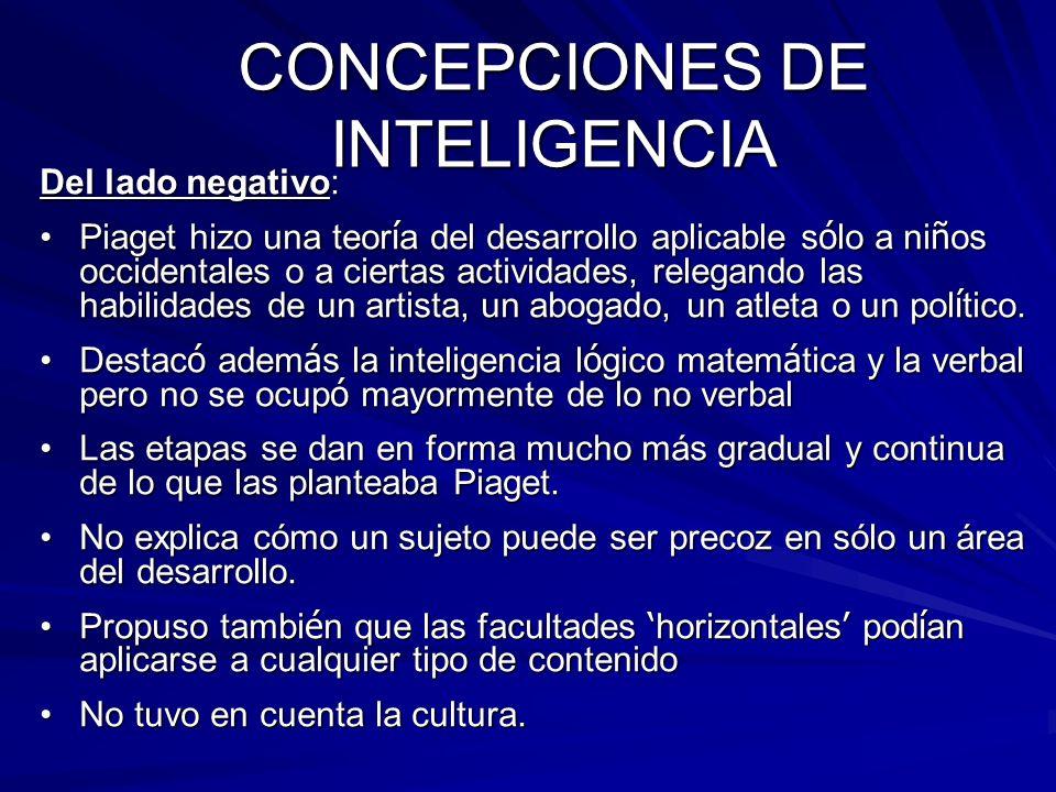 CONCEPCIONES DE INTELIGENCIA Del lado negativo: Piaget hizo una teor í a del desarrollo aplicable s ó lo a ni ñ os occidentales o a ciertas actividade