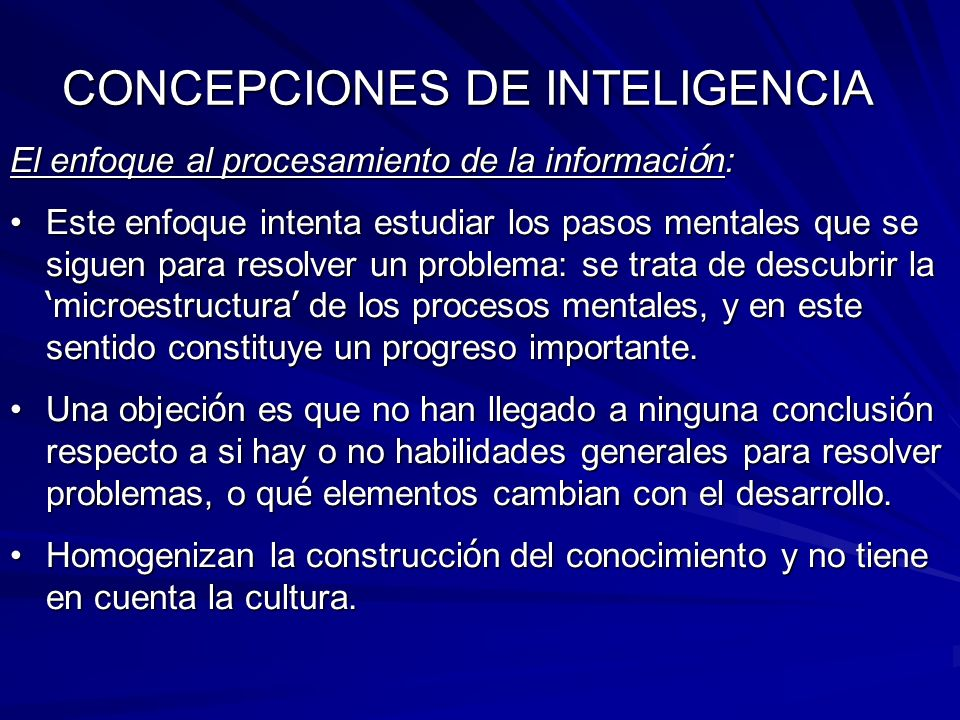 CONCEPCIONES DE INTELIGENCIA El enfoque al procesamiento de la informaci ó n: Este enfoque intenta estudiar los pasos mentales que se siguen para reso