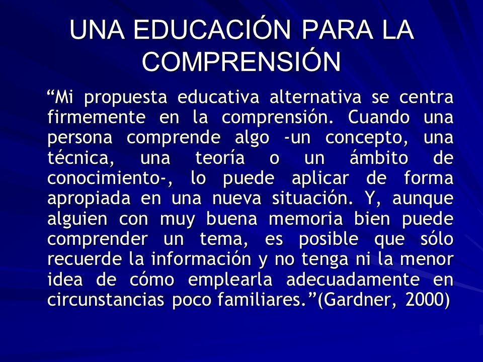 UNA EDUCACIÓN PARA LA COMPRENSIÓN Mi propuesta educativa alternativa se centra firmemente en la comprensión. Cuando una persona comprende algo -un con