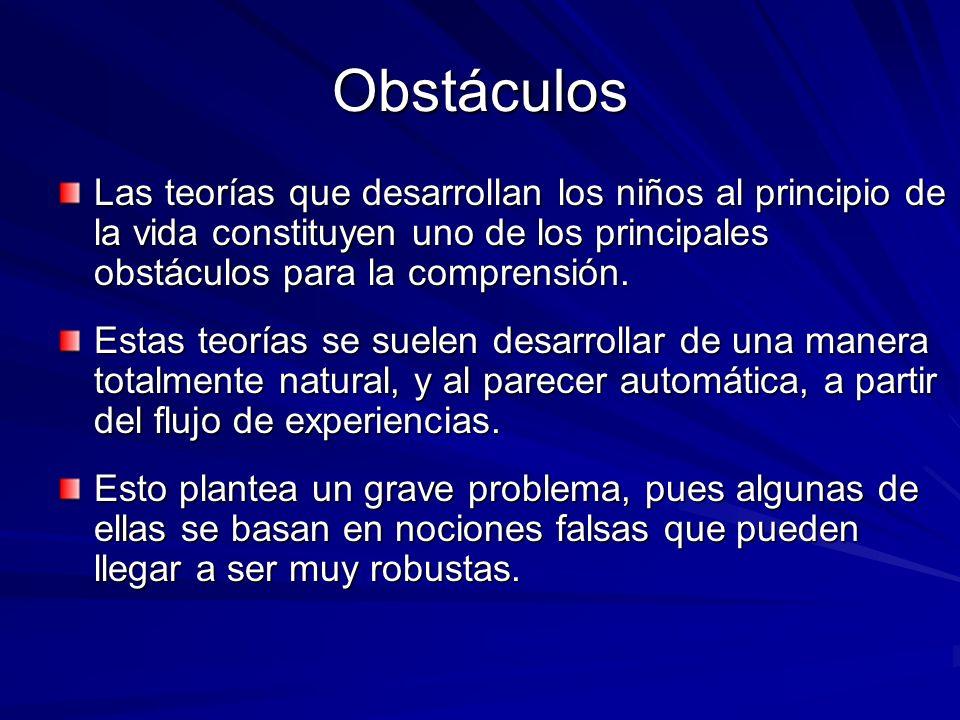 Obstáculos Las teorías que desarrollan los niños al principio de la vida constituyen uno de los principales obstáculos para la comprensión. Estas teor
