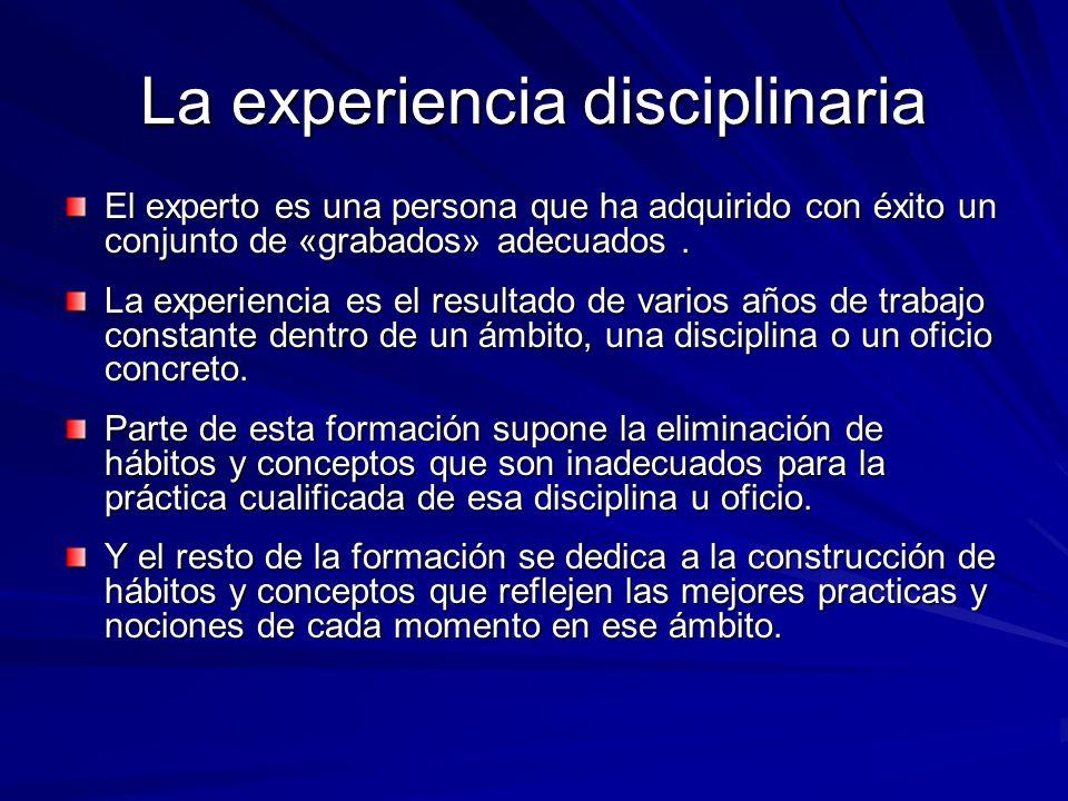 La experiencia disciplinaria El experto es una persona que ha adquirido con éxito un conjunto de «grabados» adecuados. La experiencia es el resultado