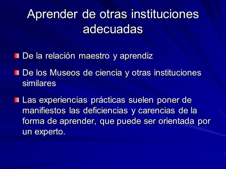 Aprender de otras instituciones adecuadas De la relación maestro y aprendiz De los Museos de ciencia y otras instituciones similares Las experiencias