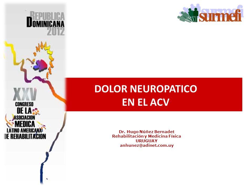 Dr. Hugo Núñez Bernadet Rehabilitación y Medicina Física URUGUAY anhunez@adinet.com.uy DOLOR NEUROPATICO EN EL ACV