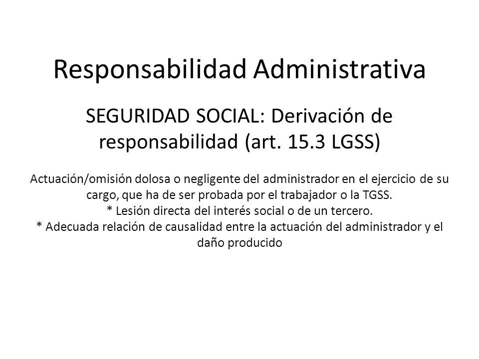 Responsabilidad Administrativa SEGURIDAD SOCIAL: Derivación de responsabilidad (art. 15.3 LGSS) Actuación/omisión dolosa o negligente del administrado