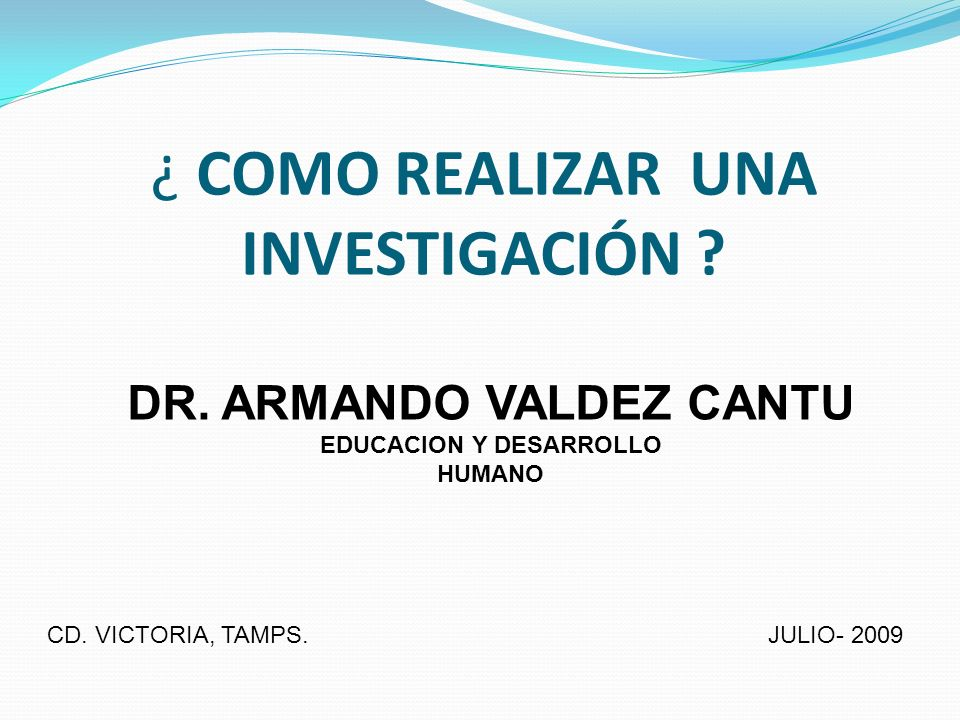 ¿ COMO REALIZAR UNA INVESTIGACIÓN ? DR. ARMANDO VALDEZ CANTU EDUCACION Y DESARROLLO HUMANO CD. VICTORIA, TAMPS. JULIO- 2009