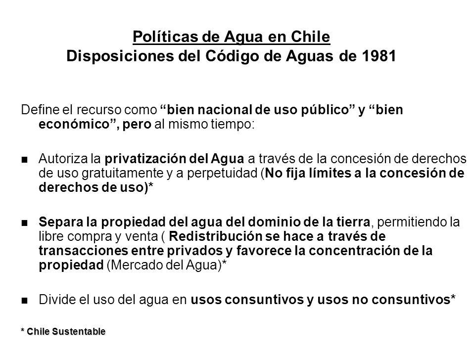 Políticas de Agua en Chile Disposiciones del Código de Aguas de 1981 Define el recurso como bien nacional de uso público y bien económico, pero al mis