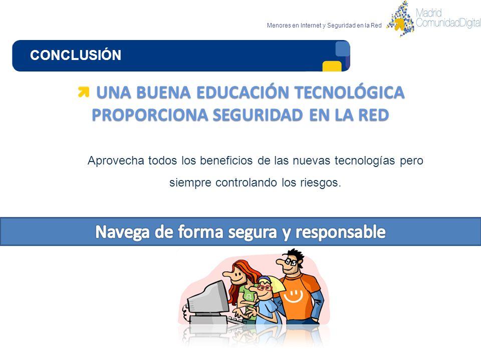 CONCLUSIÓN Menores en Internet y Seguridad en la Red UNA BUENA EDUCACIÓN TECNOLÓGICA PROPORCIONA SEGURIDAD EN LA RED Aprovecha todos los beneficios de
