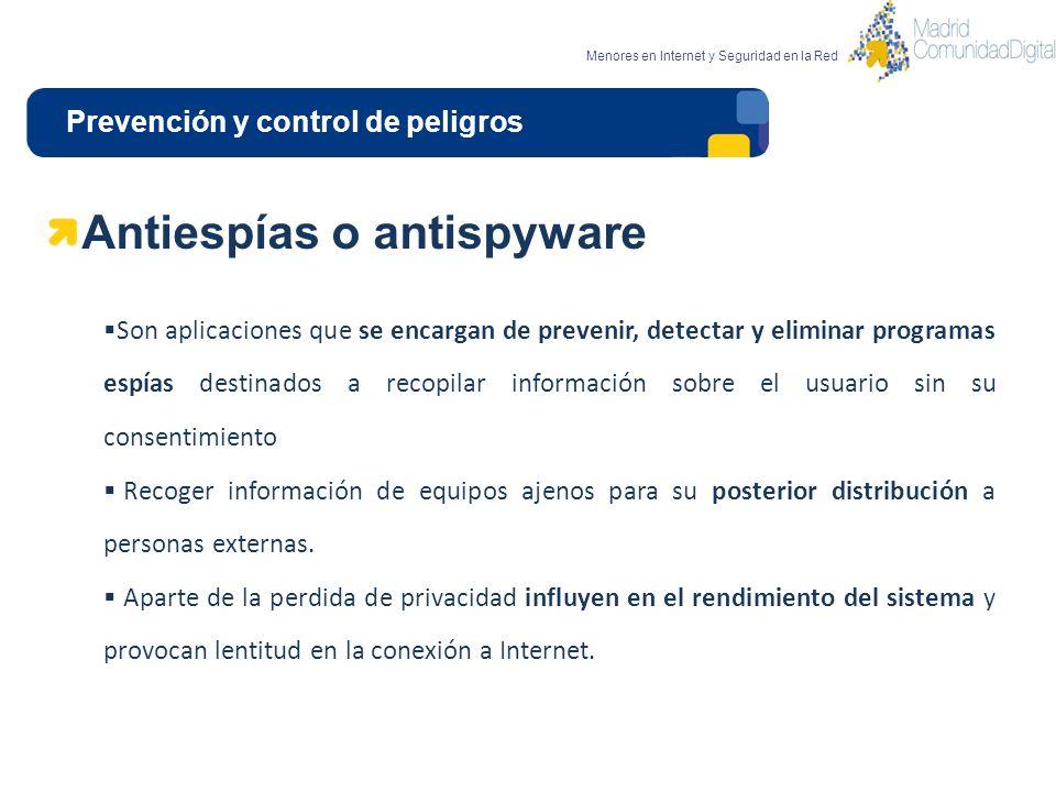 Prevención y control de peligros Menores en Internet y Seguridad en la Red Antiespías o antispyware Son aplicaciones que se encargan de prevenir, dete