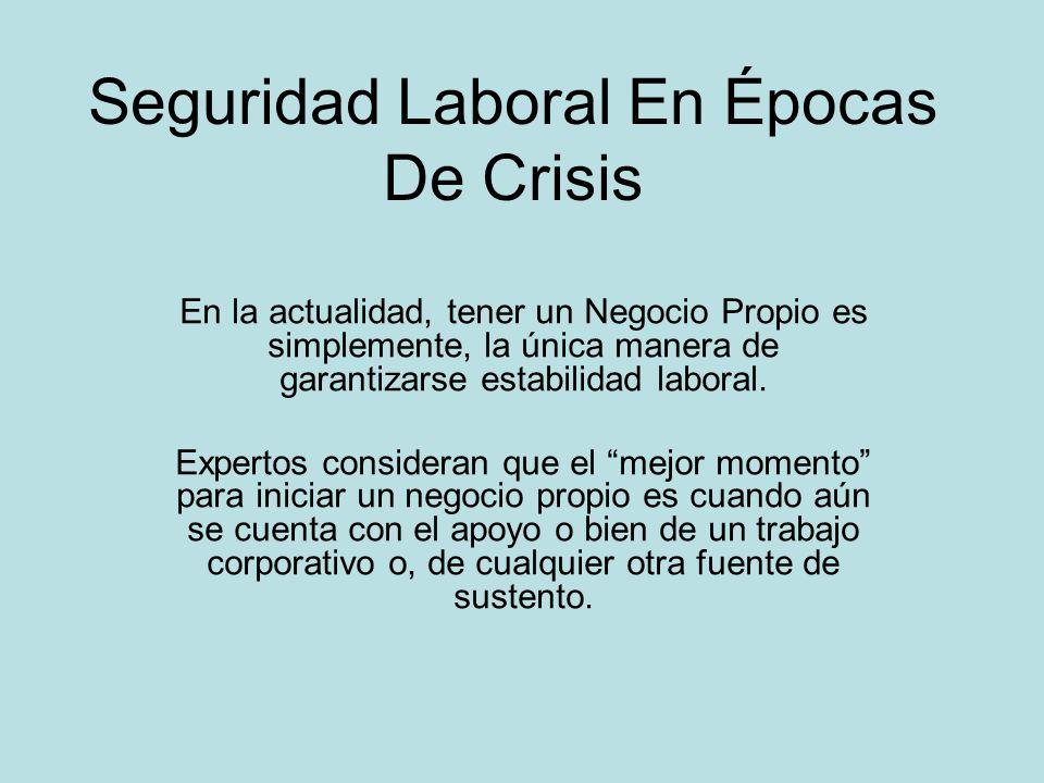 Seguridad Laboral En Épocas De Crisis En la actualidad, tener un Negocio Propio es simplemente, la única manera de garantizarse estabilidad laboral. E