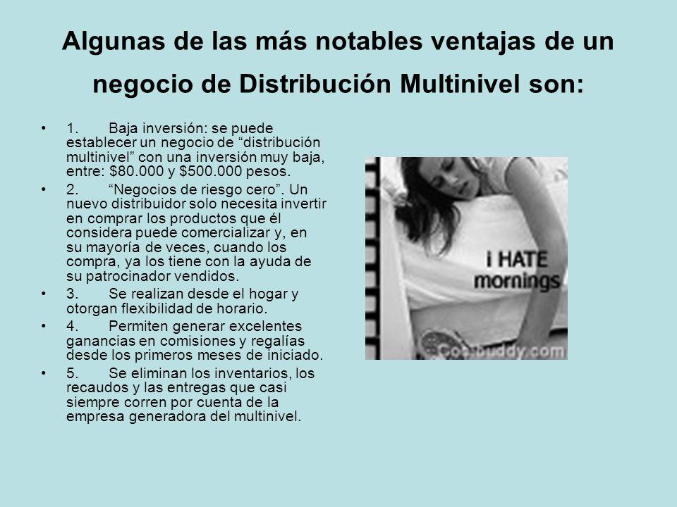 Algunas de las más notables ventajas de un negocio de Distribución Multinivel son: 1. Baja inversión: se puede establecer un negocio de distribución m