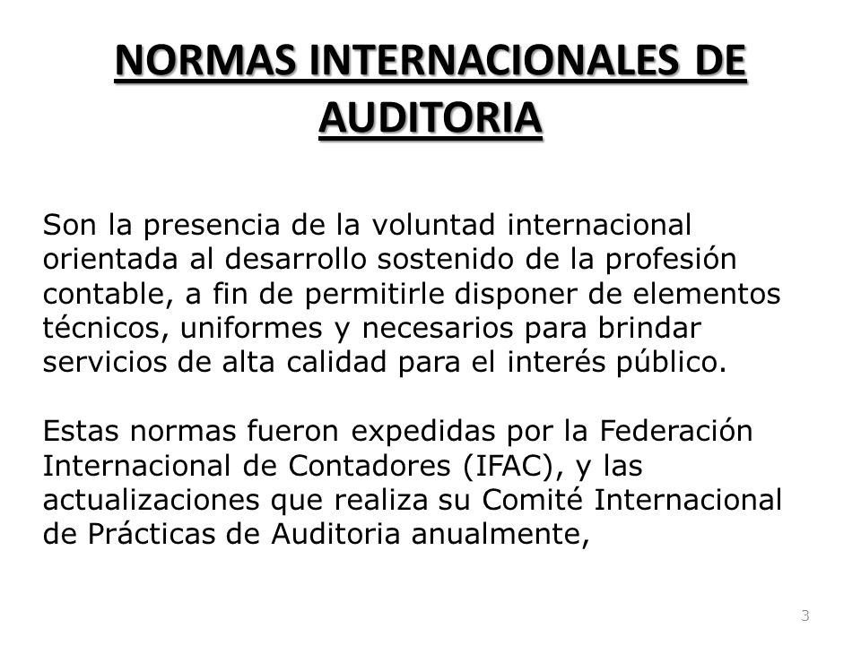 NORMAS INTERNACIONALES DE AUDITORIA 3 Son la presencia de la voluntad internacional orientada al desarrollo sostenido de la profesión contable, a fin