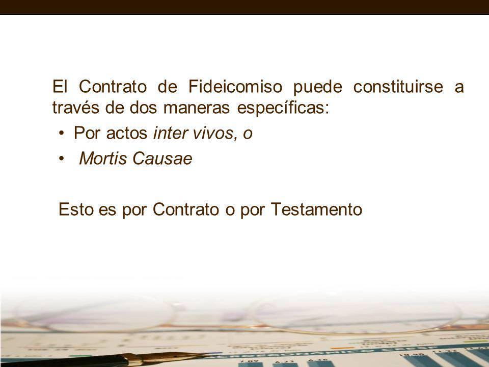 El Contrato de Fideicomiso puede constituirse a través de dos maneras específicas: Por actos inter vivos, o Mortis Causae Esto es por Contrato o por T