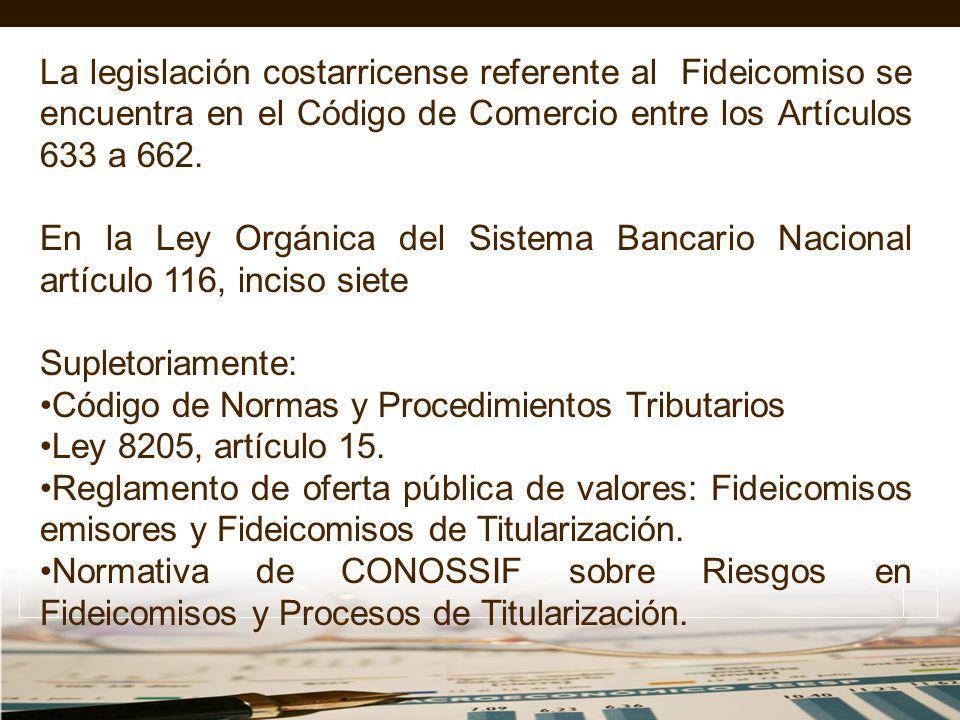 La legislación costarricense referente al Fideicomiso se encuentra en el Código de Comercio entre los Artículos 633 a 662. En la Ley Orgánica del Sist