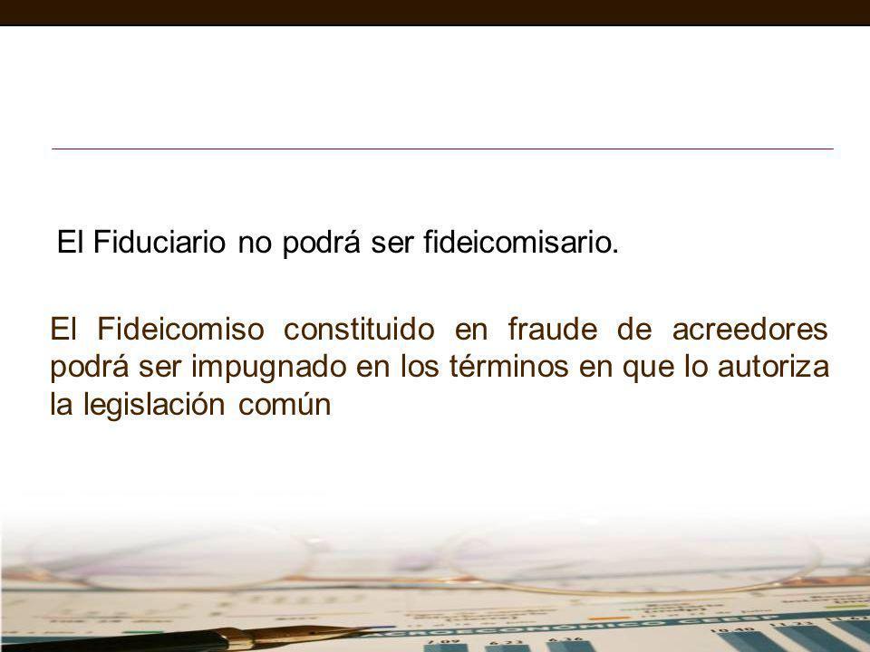 El Fiduciario no podrá ser fideicomisario. El Fideicomiso constituido en fraude de acreedores podrá ser impugnado en los términos en que lo autoriza l