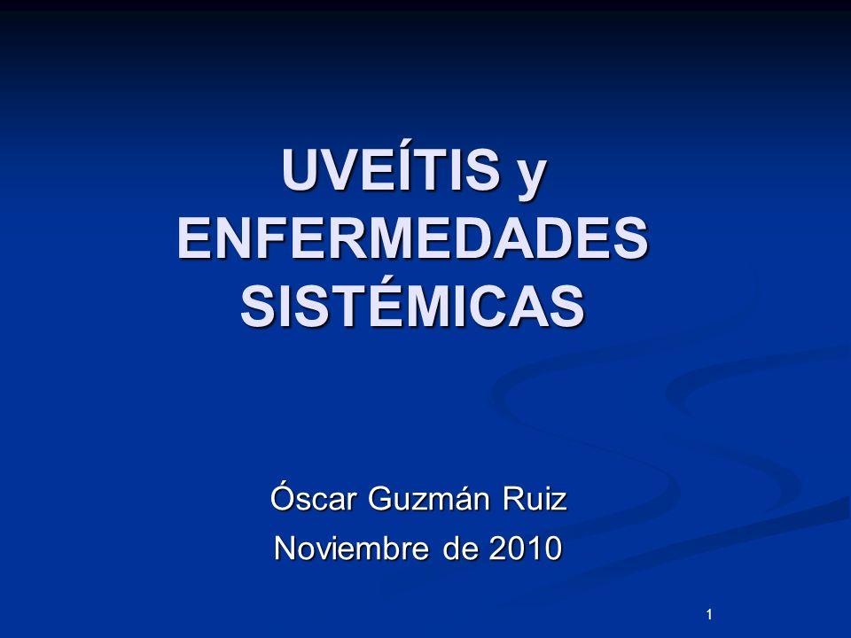 1 UVEÍTIS y ENFERMEDADES SISTÉMICAS Óscar Guzmán Ruiz Noviembre de 2010