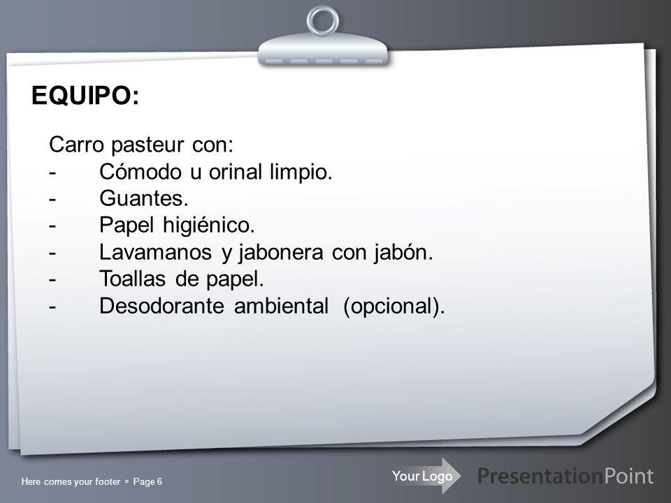 Your Logo EQUIPO: Here comes your footer Page 6 Carro pasteur con: - Cómodo u orinal limpio. - Guantes. - Papel higiénico. - Lavamanos y jabonera con