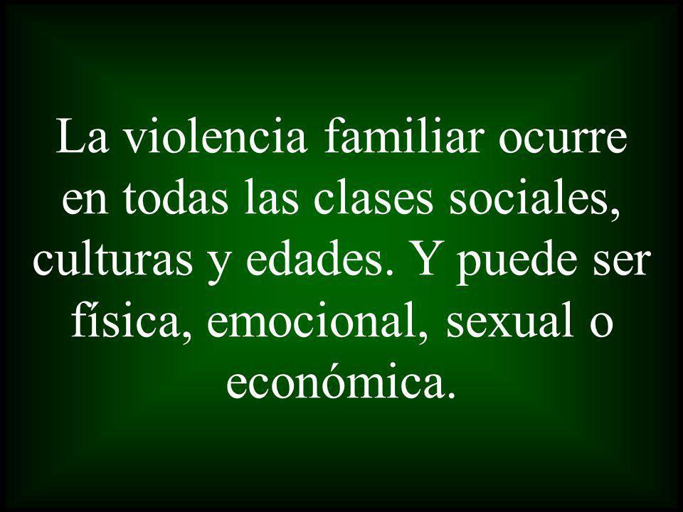 La violencia familiar ocurre en todas las clases sociales, culturas y edades. Y puede ser física, emocional, sexual o económica.